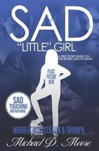 "Sad ""Little"" Girl: A True Story Based on the Secret Lives of Many"
