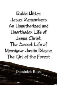 Rabbi Hitler,jesus Remembers an Unauthorized and Unorthodox Life of Jesus Christ, the Secret Life of Monsignor Justin Blayne, the Girl of the Forest