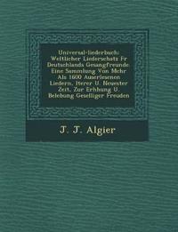 Universal-Liederbuch: Weltlicher Liederschatz Fur Deutschlands Gesangfreunde. Eine Sammlung Von Mehr ALS 1600 Auserlesenen Liedern, Lterer U