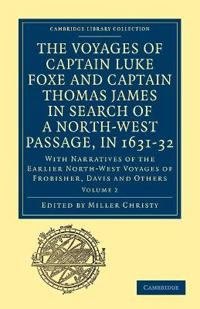 The Voyages of Captain Luke Foxe, of Hull, and Captain Thomas James, of Bristol, in Search of a North-West Passage, in 1631-32: Volume 2