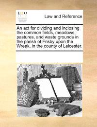 An ACT for Dividing and Inclosing the Common Fields, Meadows, Pastures, and Waste Grounds in the Parish of Frisby Upon the Wreak, in the County of Leicester.