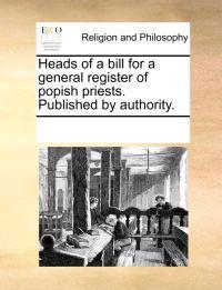 Heads of a Bill for a General Register of Popish Priests. Published by Authority.