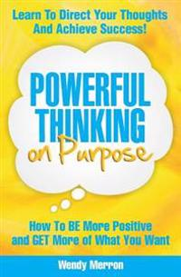 Powerful Thinking on Purpose: How to Be More Positive and Get More of What You Want