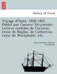 Voyage D'Italie. 1826-1827. Publie Par Casimir Stryienski. Lettres Ine Dites de Caroline, Reine de Naples, de Catherine, Reine de Westphalie, Etc.
