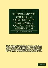 Theoria Motus Corporum Coelestium in Sectionibus Conicis Solem Ambientium / Theory of Celestial Bodies in the Section of Conicarum Surrounding the Sun
