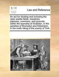 An ACT for Dividing and Inclosing the Open Arable Fields, Meadows, Pastures, Commons, and Grounds, Within the Township of Snainton, in the Parishes of Brompton and Ebberston, in the North Riding of the County of York.