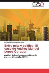 Entre Mito y Politica. El Caso de Andres Manuel Lopez Obrador