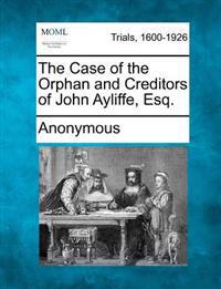 The Case of the Orphan and Creditors of John Ayliffe, Esq.