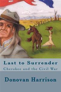 Last to Surrender: Cherokee and the Civil War