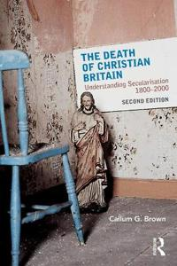 The Death of Christian Britain: Understanding Secularisation, 1800 2000