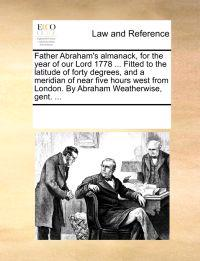 Father Abraham's Almanack, for the Year of Our Lord 1778 ... Fitted to the Latitude of Forty Degrees, and a Meridian of Near Five Hours West from London. by Abraham Weatherwise, Gent.