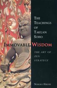 Immovable Wisdom, the Art of Zen Strategy: The Art of Zen Strategy, the Teachings of Takuan Soho