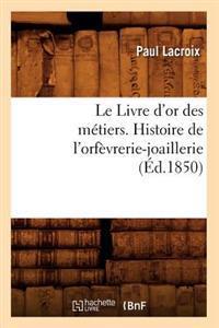 Le Livre d'Or Des M�tiers., Histoire de l'Orf�vrerie-Joaillerie (�d.1850)