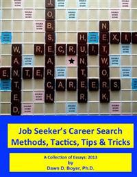 Job Seeker's Career Search Methods, Tactics, Tips & Tricks: A Collection of Essays: 2013