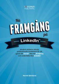 Nå framgång på LinkedIn - Använd världens största professionella kontaktnätverk för att gynna din karriär, öka din försäljning och underhålla dina kontakter