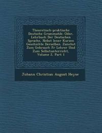 Theoretisch-Praktische Deutsche Grammatik: Oder, Lehrbuch Der Deutschen Sprache, Nebst Iener Kurzen Geschichte Derselben. Zun Chst Zum Gebrauch F R Le