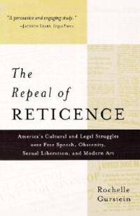 The Repeal of Reticence: A History of America's Cultural and Legal Struggles Over Free Speech, Obscenity, Sexual Liberation, and Modern Art