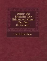 Ueber Das Sittliche Der Bildenden Kunst Bei Den Griechen...