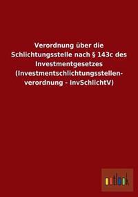 Verordnung Uber Die Schlichtungsstelle Nach 143c Des Investmentgesetzes (Investmentschlichtungsstellen- Verordnung - Invschlichtv)