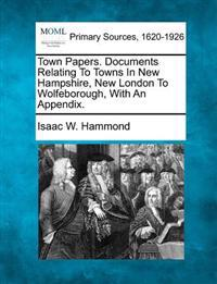 Town Papers. Documents Relating to Towns in New Hampshire, New London to Wolfeborough, with an Appendix.
