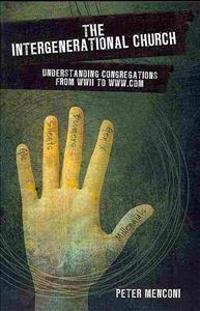 The Intergenerational Church: Understanding Congregations from WWII to Www.com