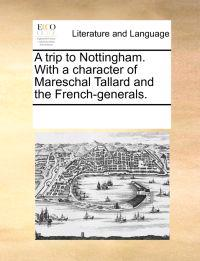A Trip to Nottingham. with a Character of Mareschal Tallard and the French-Generals.