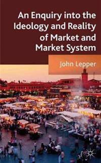 An Enquiry into the Ideology and Reality of Market and Market Systems