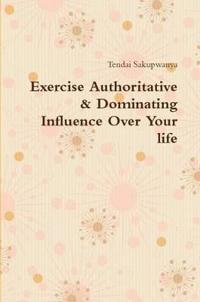 Exercise Authoritative & Dominating Influence Over Your Life