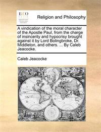 A Vindication of the Moral Character of the Apostle Paul, from the Charge of Insincerity and Hypocrisy Brought Against It by Lord Bolingbroke, Dr. Middleton, and Others. ... by Caleb Jeacocke