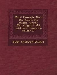 Moral Theologie: Nach Dem Geiste Des Heilgen Alphons Maria Liguori, Mit Reichlicher Kasuistik, Volume 5...