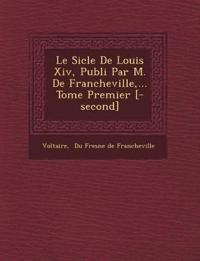 Le Si Cle de Louis XIV, Publi Par M. de Francheville, ... Tome Premier [-Second]