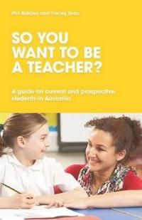 So You Want to be a Teacher? A guide for current and prospective students in Australia