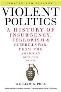 Violent Politics: A History of Insurgency, Terrorism, and Guerrilla War, from the American Revolution to Iraq