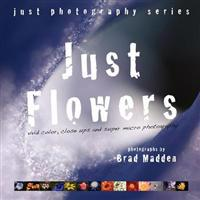 Just Flowers: Vivid Color, Close Ups and Super Macro Photography