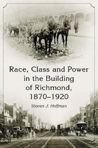 Race, Class and Power in the Building of Richmond, 1870-1920
