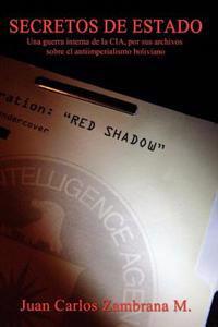 Secretos de Estado: Una Guerra Interna de La CIA, Por Sus Archivos Sobre El Antiimperialismo Boliviano