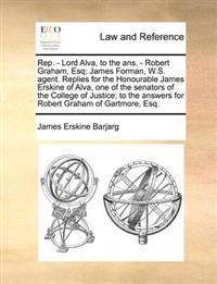 Rep. - Lord Alva, to the Ans. - Robert Graham, Esq; James Forman, W.S. Agent. Replies for the Honourable James Erskine of Alva, One of the Senators of