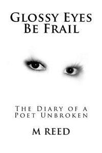 Glossy Eyes Be Frail: The Diary of a Poet Unbroken