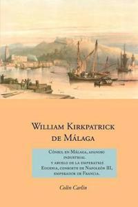 William Kirkpatrick de Malaga: Consul en Malaga, Afanoso Industrial  Y Abuelo de la Emperatriz  Eugenia, Consorte de Napoleon III,  Emperador de Francia