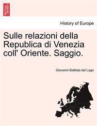 Sulle Relazioni Della Republica Di Venezia Coll' Oriente. Saggio.
