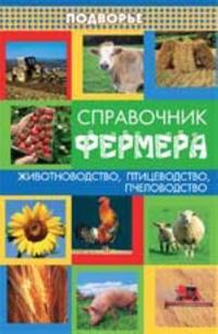 Spravochnik fermera: zhivotnovodstvo, ptitsevodstvo, pchelovodstvo. - Izd. 4-e