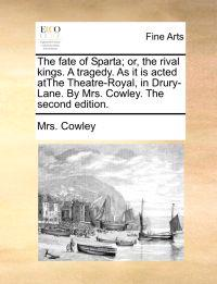 The Fate of Sparta; Or, the Rival Kings. a Tragedy. as It Is Acted Atthe Theatre-Royal, in Drury-Lane. by Mrs. Cowley. the Second Edition.