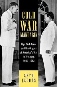 Cold War Mandarin: Ngo Dinh Diem and the Origins of America's War in Vietnam, 1950-1963