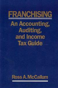 Franchising: An Accounting, Auditing and Income Tax Guiide: A Practical Guide for Franchisors, Franchisees, and Their Accounting an