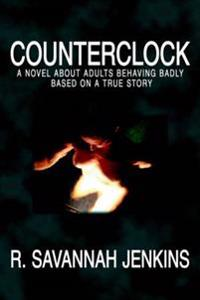 Counterclock: A Novel about Adults Behaving Badly Based on a True Story