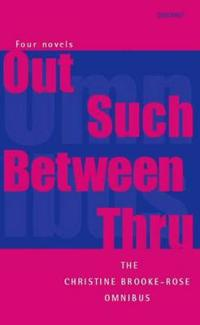 """The Christine Brooke-Rose Omnibus: Four Novels: """"Out, Such, Between, Thru"""""""