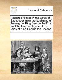 Reports of Cases in the Court of Exchequer, from the Beginning of the Reign of King George the First, Until the Fourteenth Year of the Reign of King George the Second