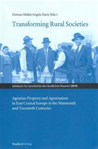 Transforming Rural Societies: Agarian Property and Agrarianism in East Central Europe in the Ninteenth and Twentieth Centuries