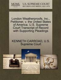 London Weatherproofs, Inc., Petitioner, V. the United States of America. U.S. Supreme Court Transcript of Record with Supporting Pleadings