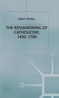 The Refashioning of Catholicism 1450-1700